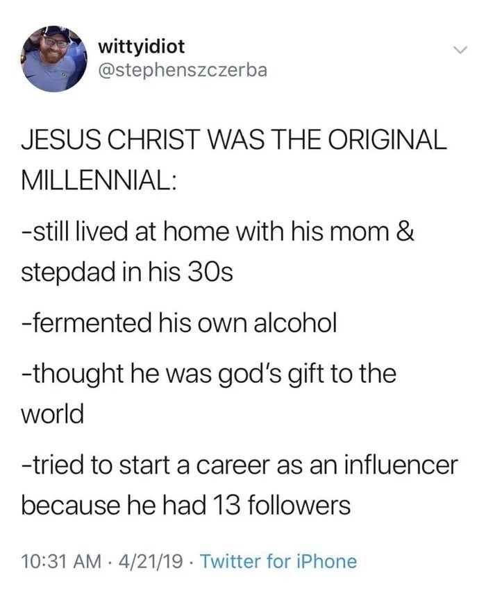 dank memes - Text - wittyidiot @stephenszczerba JESUS CHRIST WAS THE ORIGINAL MILLENNIAL: -still lived at home with his mom & stepdad in his 30s -fermented his own alcohol -thought he was god's gift to the world -tried to start a career as an influencer because he had 13 followers 10:31 AM 4/21/19 Twitter for iPhone