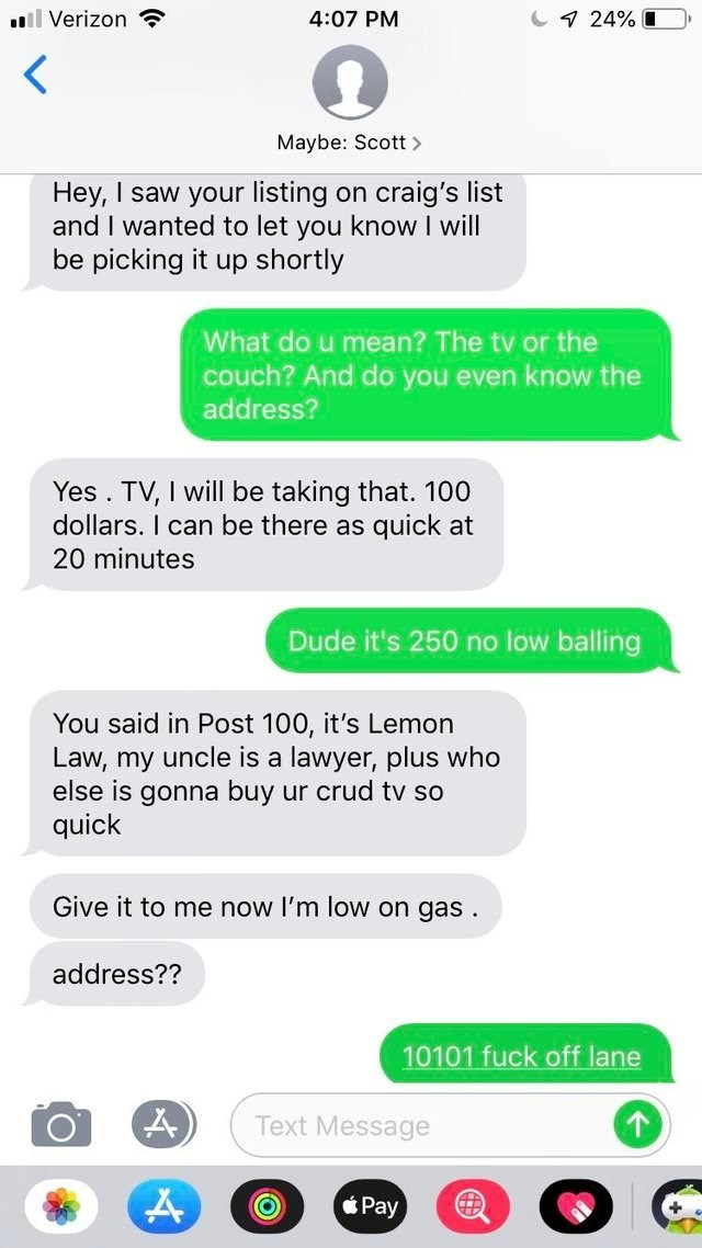 Text - 7 24% L 4:07 PM ll Verizon Maybe: Scott> Hey, I saw your listing and I wanted to let you know I will be picking it up shortly craig's list on What do u mean? The tv or the couch? And do you even know the address? Yes. TV, I will be taking that. 100 dollars. I can be there as quick at 20 minutes Dude it's 250 no low balling You said in Post 100, it's Lemon Law, my uncle is a lawyer, plus who else is gonna buy ur crud tv so quick Give it to me now I'm low on gas address?? 10101 fuck off lan