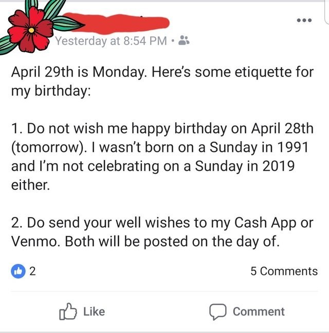 Text - Yesterday at 8:54 PM April 29th is Monday. Here's some etiquette for my birthday: 1. Do not wish me happy birthday on April 28th (tomorrow). I wasn't born on a Sunday in 1991 and I'm not celebrating on a Sunday in 2019 either. 2. Do send your well wishes to my Cash App or mo. Both will be posted on the day of. 2 5 Comments Like Comment