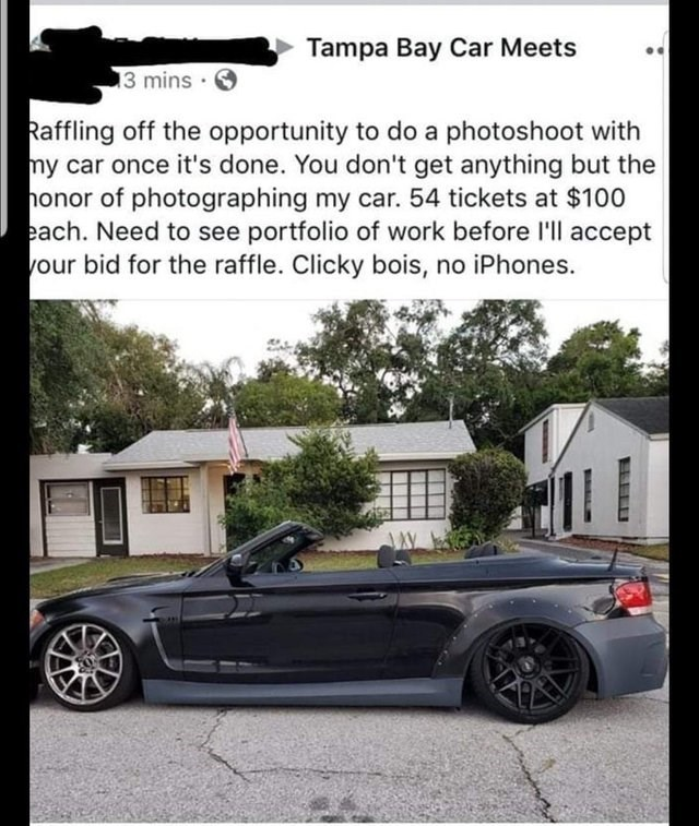 Land vehicle - Tampa Bay Car Meets 3 mins Raffling off the opportunity to do a photoshoot with my car once it's done. You don't get anything but the onor of photographing my car. 54 tickets at $100 each. Need to see portfolio of work before 'll accept your bid for the raffle. Clicky bois, no iPhones.