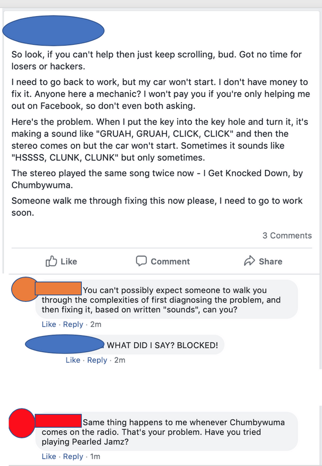 """Text - So look, if you can't help then just keep scrolling, bud. Got no time for losers or hackers I need to go back to work, but my car won't start. Il don't have money to fix it. Anyone here a mechanic? I won't pay you if you're only helping me out on Facebook, so don't even both asking. Here's the problem. When I put the key into the key hole and turn it, it's making a sound like """"GRUAH, GRUAH, CLICK, CLICK"""" and then the stereo comes on but the car won't start. Sometimes it sounds like """"HSSSS"""