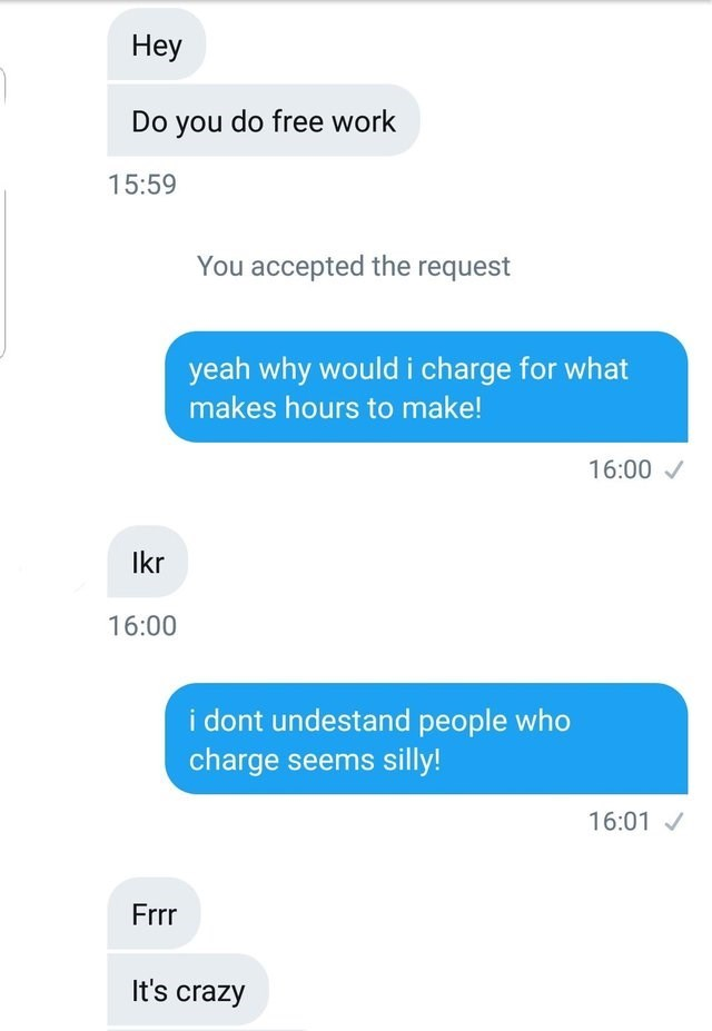 Text - Неу Do you do free work 15:59 accepted the request yeah why would i charge for what makes hours to make! 16:00 lkr 16:00 i dont undestand people who charge seems silly! 16:01 Frrr It's crazy