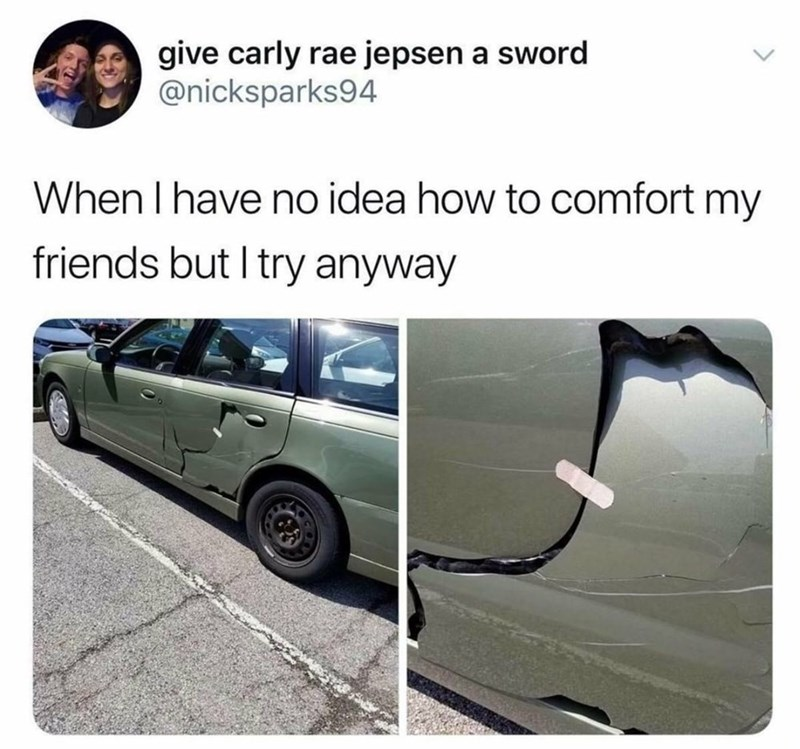 """Caption that reads, """"When I have no idea how to comfort my friends but I try anyway"""" above a photo of a damaged car with a bandaid over it"""