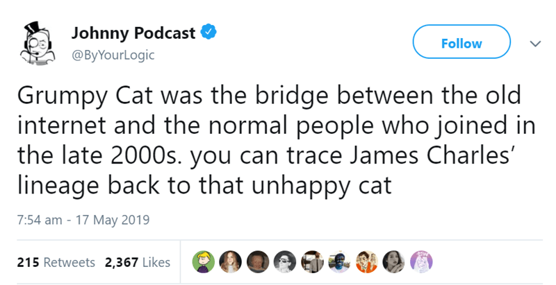 Text - Johnny Podcast @ByYourLogic Follow Grumpy Cat was the bridge between the old internet and the normal people who joined in the late 2000s. you can trace James Charles' lineage back to that unhappy cat 7:54 am - 17 May 2019 215 Retweets 2,367 Likes