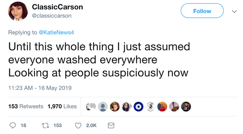 Text - ClassicCarson Follow @classiccarson Replying to @KatieNews4 Until this whole thing I just assumed everyone washed everywhere Looking at people suspiciously now 11:23 AM 16 May 2019 153 Retweets 1,970 Likes t 153 18 2.0K