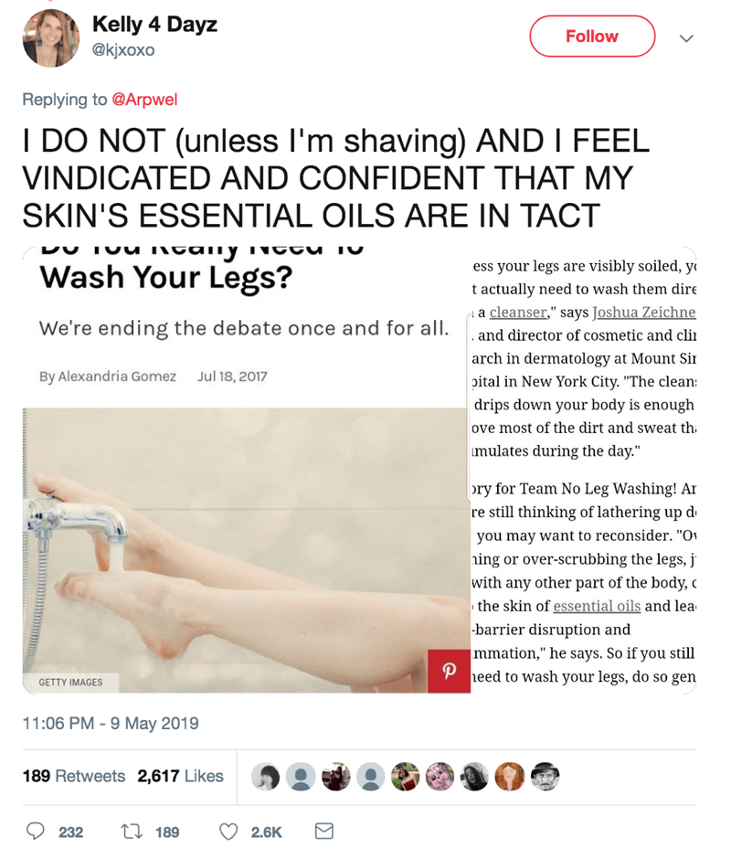 """Text - Kelly 4 Dayz Follow @кixоxо Replying to @Arpwel I DO NOT (unless I'm shaving) AND I FEEL VINDICATED AND CONFIDENT THAT MY SKIN'S ESSENTIAL OILS ARE IN TACT DU Ivu Neaiiy ess your legs are visibly soiled, y Wash Your Legs? t actually need to wash them dire a cleanser,"""" says Joshua Zeichne We're ending the debate once and for all. and director of cosmetic and cli arch in dermatology at Mount Si oital in New York City. """"The clean Jul 18, 2017 By Alexandria Gomez drips down your body is enoug"""