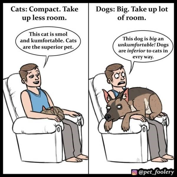 cat comics as to why cats are superior than dogs - Cartoon - Cats: Compact. Take up less room Dogs: Big. Take up lot of room. This cat is smol This dog is big an unkumfortable! Dogs are inferior to cats in evry way. and kumfortable. Cats are the superior pet. @pet foolery