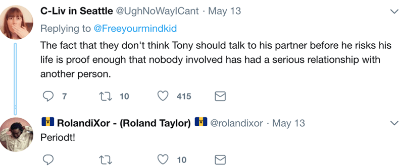 Text - C-Liv in Seattle @UghNoWaylCant May 13 Replying to @Freeyourmindkid The fact that they don't think Tony should talk to his partner before he risks his life is proof enough that nobody involved has had a serious relationship with another person. L10 7 415 MRolandiXor - (Roland Taylor) M @rolandixor May 13 Periodt! 10