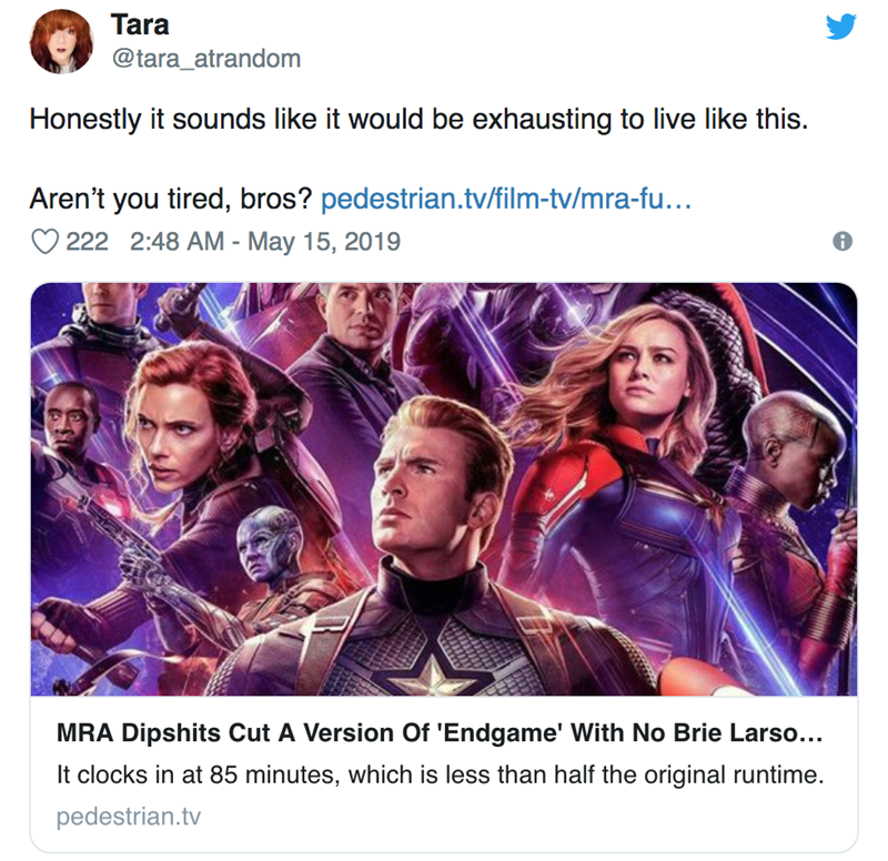 Text - Tara @tara_atrandom Honestly it sounds like it would be exhausting to live like this. Aren't you tired, bros? pedestrian.tv/film-tv/mra-fu... 222 2:48 AM - May 15, 2019 MRA Dipshits Cut A Version Of 'Endgame' With No Brie Larso... It clocks in at 85 minutes, which is less than half the original runtime. pedestrian.tv