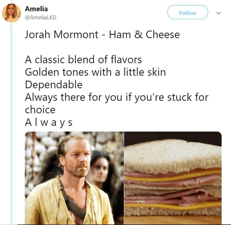 Text - Amelia Follow @AmeliaLKD Jorah Mormont - Ham & Cheese A classic blend of flavors Golden tones with a little skin Dependable Always there for you if you're stuck for choice Al w ay s a