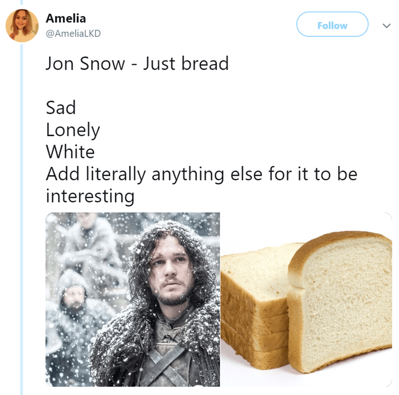 Text - Amelia Follow @AmeliaLKD Jon Snow - Just bread Sad Lonely White Add literally anything else for it to be interesting