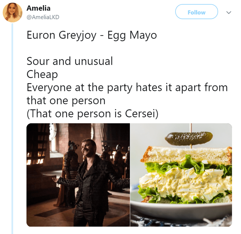 Dish - Amelia Follow @AmeliaLKD Euron Greyjoy Egg Mayo Sour and unusual Cheap Everyone at the party hates it apart from that one person (That one person is Cersei)