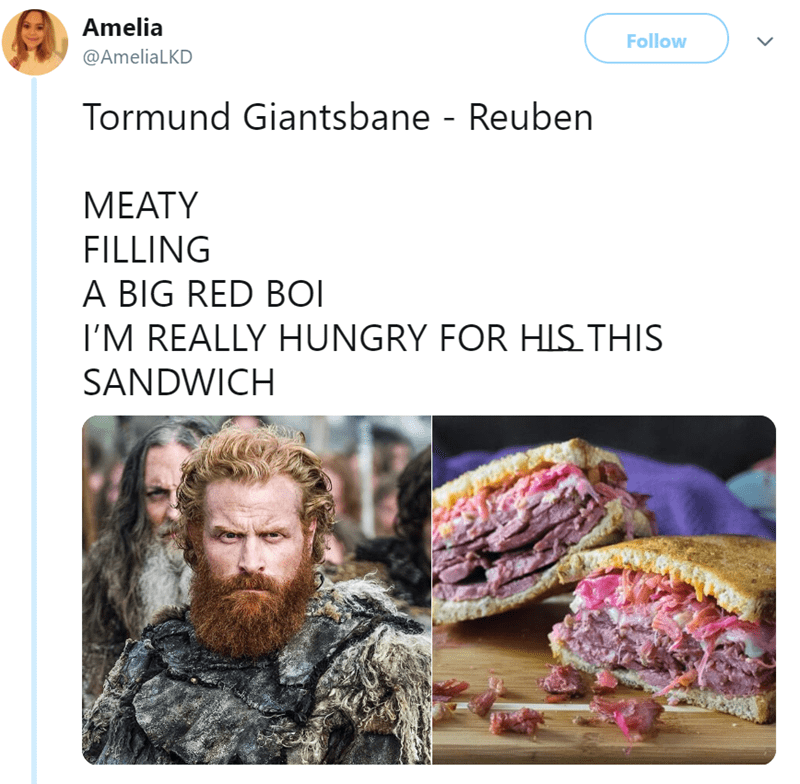 Human - Amelia Follow @AmeliaLKD Tormund Giantsbane - Reuben MEATY FILLING A BIG RED BOI I'M REALLY HUNGRY FOR HIS THIS SANDWICH