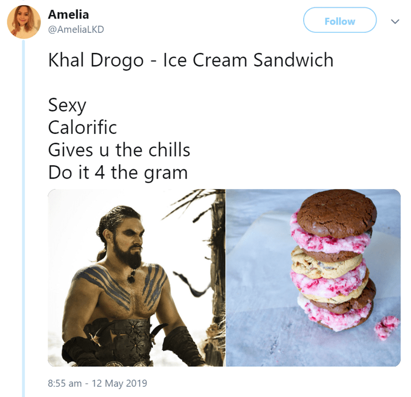 Text - Amelia Follow @AmeliaLKD Khal Drogo - Ice Cream Sandwich Sexy Calorific Gives u the chills Do it 4 the gram 8:55 am 12 May 2019 >
