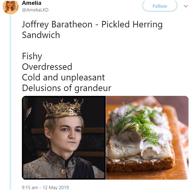Cuisine - Amelia Follow @AmeliaLKD Joffrey Baratheon - Pickled Herring Sandwich Fishy Overdressed Cold and unpleasant Delusions of grandeur 9:15 am 12 M 2019