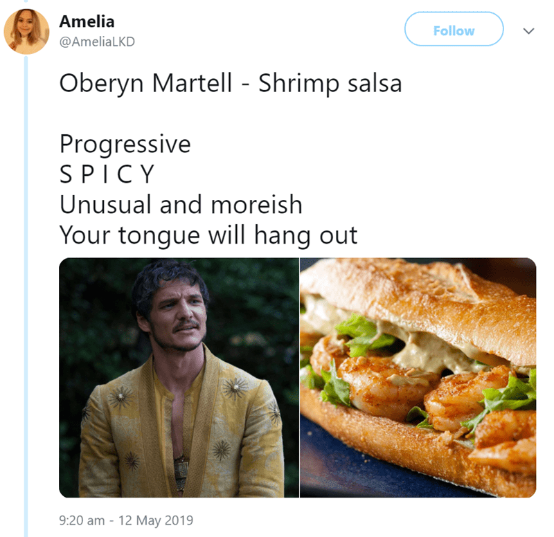 Food - Amelia Follow @AmeliaLKD Oberyn Martell - Shrimp salsa Progressive SPICY Unusual and moreish Your tongue will hang out 9:20 am 12 May 2019