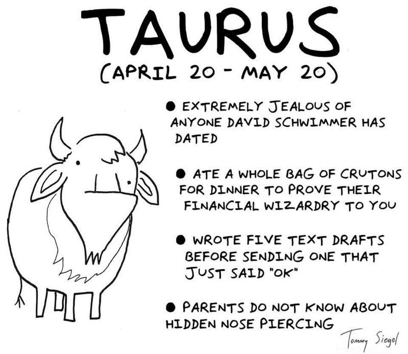"Text - TAURUS (APRIL 20 - MAY 20) EXTREMELY JEALOUS OF ANYONE DAVID SCHWIMMER HAS DATED ATE A WHOLE BAG OF CRUTONS FOR DINNER TO PROVE THEIR FINANCIAL W12ARDRY TO YOU WROTE FIVE TEXT DRAFTS BEFORE SENDING ONE THAT JUST SAID ""OK PARENTS DO NOT KNOW ABOUT HIDDEN NOSE PIERCING TimSigel"