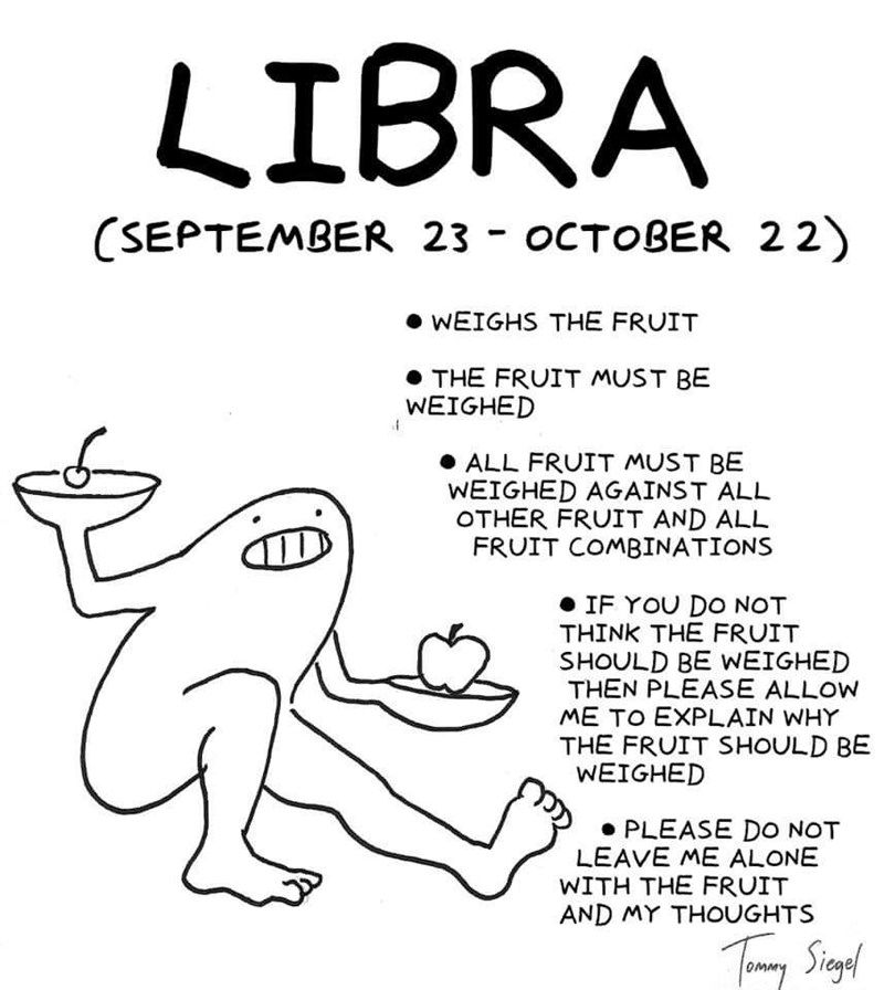 White - LIBRA (SEPTEMBER 23 - OCTOBER 22) WEIGHS THE FRUIT THE FRUIT MUST BE WEIGHED ALL FRUIT MUST BE WEIGHED AGAINST ALL OTHER FRUIT AND ALL FRUIT COMBINATIONS IF YOU DO NOT THINK THE FRUIT SHOULD BE WEIGHED THEN PLEASE ALLOW ME TO EXPLAIN WHY THE FRUIT SHOULD BE WEIGHED PLEASE DO NOT LEAVE ME ALONE WITH THE FRUIT AND MY THOUGHTS Timy Sigl