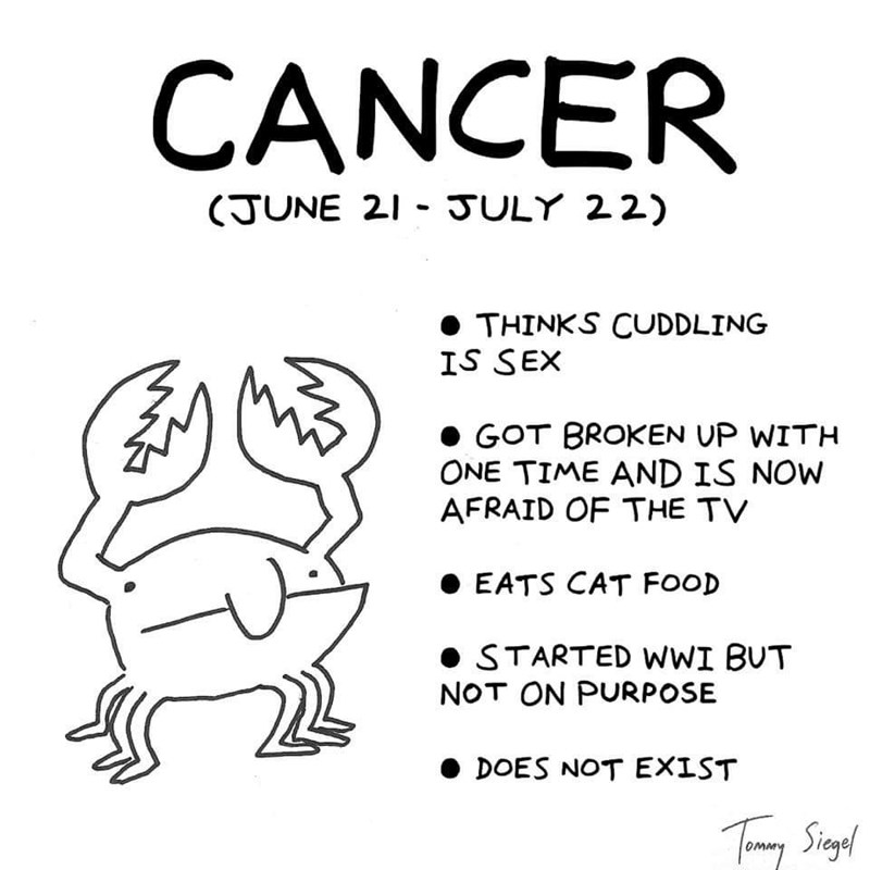Text - CANCER (JUNE 21 JULY 22) THINKS CUDDLING IS SEX GOT BROKEN UP WITH ONE TIME AND IS NOW AFRAID OF THE TV EATS CAT FOOD STARTED wWI BUT NOT ON PURPOSE DOES NOT EX1ST Tamey Singel