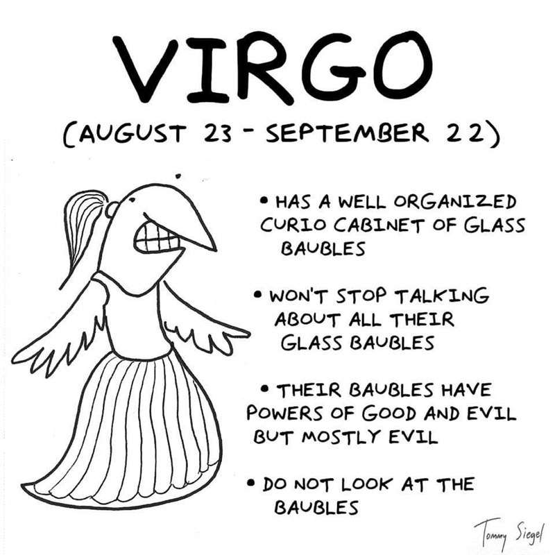 Text - VIRGO CAUGUST 23 - SEPTEMBER 22) HAS A WELL ORGANIZED CURIO CABINET OF GLASS BAUBLES WON'T STOP TALKING ABOUT ALL THEIR GLASS BAUBLES THEIR BAUBLES HAVE POWERS OF GooD AND EVIL BUT MOSTLY EVIL DO NOT LOOK AT THE BAUBLES