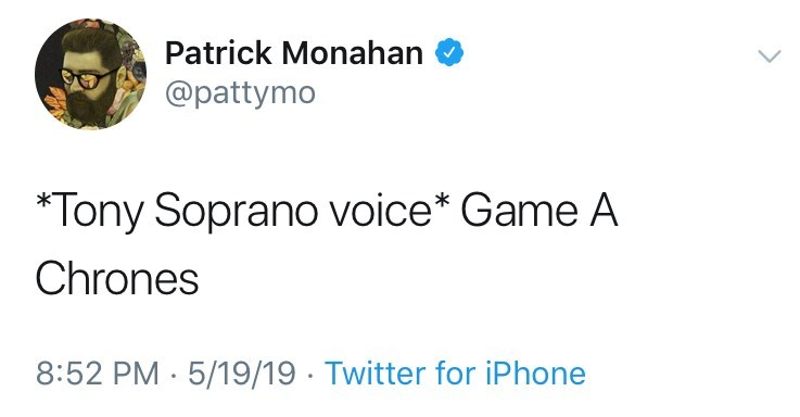 game of thrones reaction - Text - Patrick Monahan @pattymo *Tony Soprano voice* Game A Chrones PM 5/19/19 Twitter for iPhone