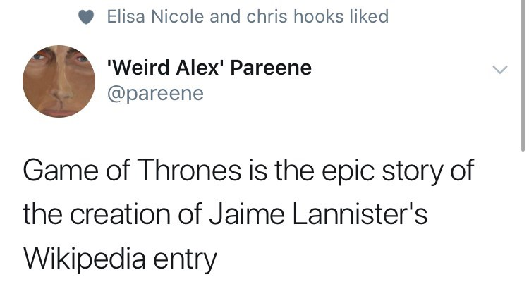 game of thrones reaction - Text - Elisa Nicole and chris hooks liked Weird Alex' Pareene @pareene Game of Thrones is the epic story of the creation of Jaime Lannister's Wikipedia entry