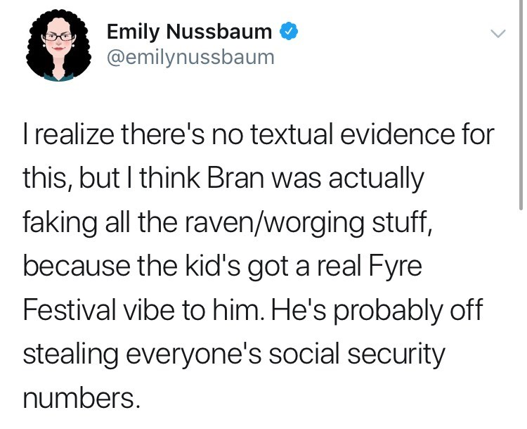 game of thrones reaction - Text - Emily Nussbaum @emilynussbaum Irealize there's no textual evidence for this, but I think Bran was actually faking all the raven/worging stuff, because the kid's got a real Fyre Festival vibe to him. He's probably off stealing everyone's social security numbers.