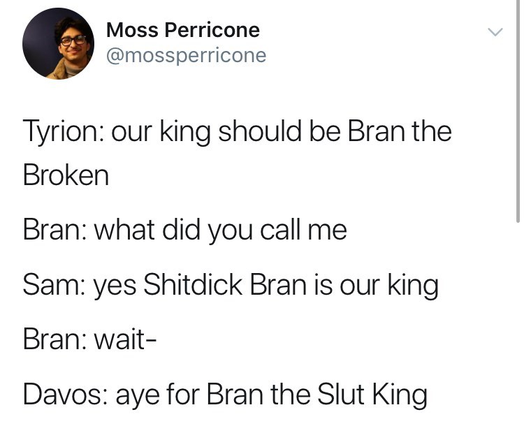 game of thrones reaction - Text - Moss Perricone @mossperricone Tyrion: our king should be Bran the Broken Bran: what did you call me Sam: yes Shitdick Bran is our king Bran: wait- Davos: aye for Bran the Slut King