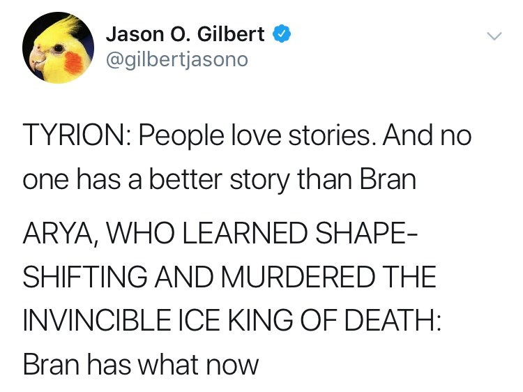 game of thrones reaction - Text - Jason O. Gilbert @gilbertjasono TYRION: People love stories. And no one has a better story than Bran ARYA, WHO LEARNED SHAPE- SHIFTING AND MURDERED THE INVINCIBLE ICE KING OF DEATH: Bran has what now