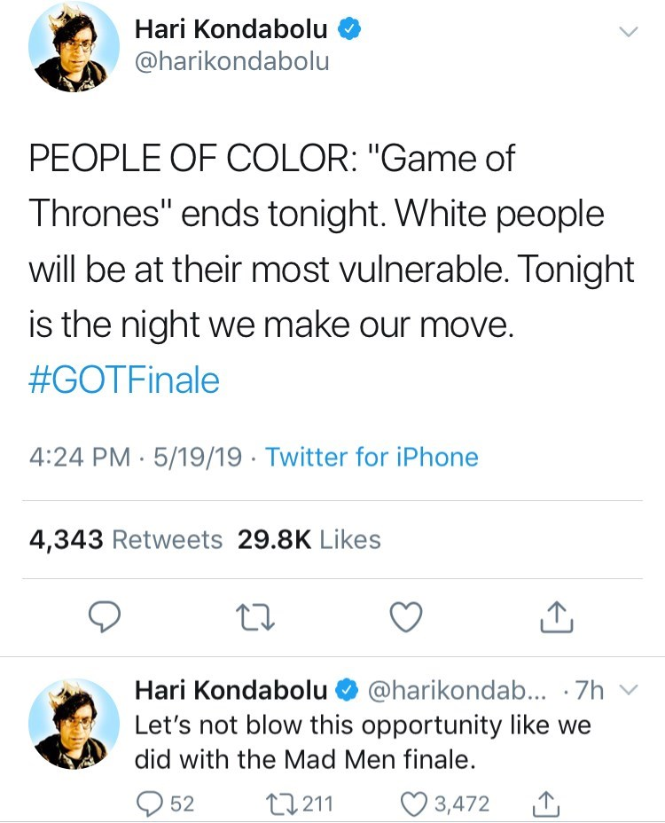 """game of thrones reaction - Text - Hari Kondabolu @harikondabolu PEOPLE OF COLOR: """"Game of Thrones"""" ends tonight. White people will be at their most vulnerable. Tonight is the night wWe make our move. #GOTFinale 4:24 PM 5/19/19 Twitter for iPhone 4,343 Retweets 29.8K Likes Hari Kondabolu @harikondab... .7h Let's not blow this opportunity like we did with the Mad Men finale. 3,472 t211 52"""