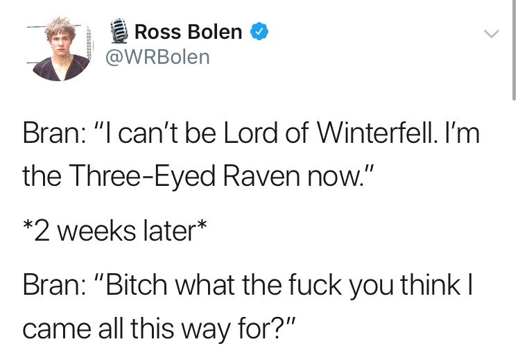 """game of thrones reaction - Text - Ross Bolen @WRBolen Bran: """"I can't be Lord of Winterfell. I'm the Three-Eyed Raven now."""" *2 weeks later* Bran: """"Bitch what the fuck you think I came all this way for?"""""""