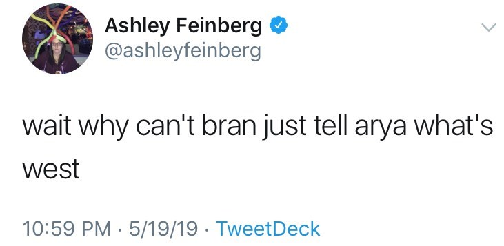 game of thrones reaction - Text - Ashley Feinberg @ashleyfeinberg wait why can't bran just tell arya what's west 10:59 PM 5/19/19 TweetDeck