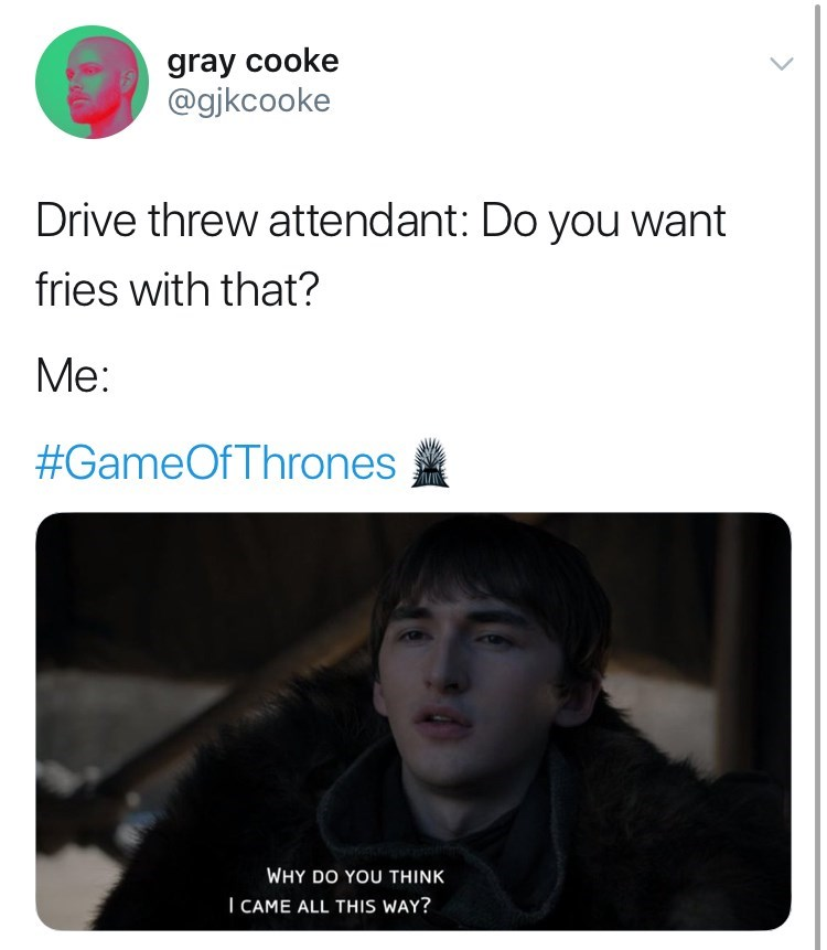 game of thrones reaction - Text - gray cooke @gjkcooke Drive threw attendant: Do you want fries with that? Me: #GameOfThrones WHY DO YOU THINK I CAME ALL THIS WAY?