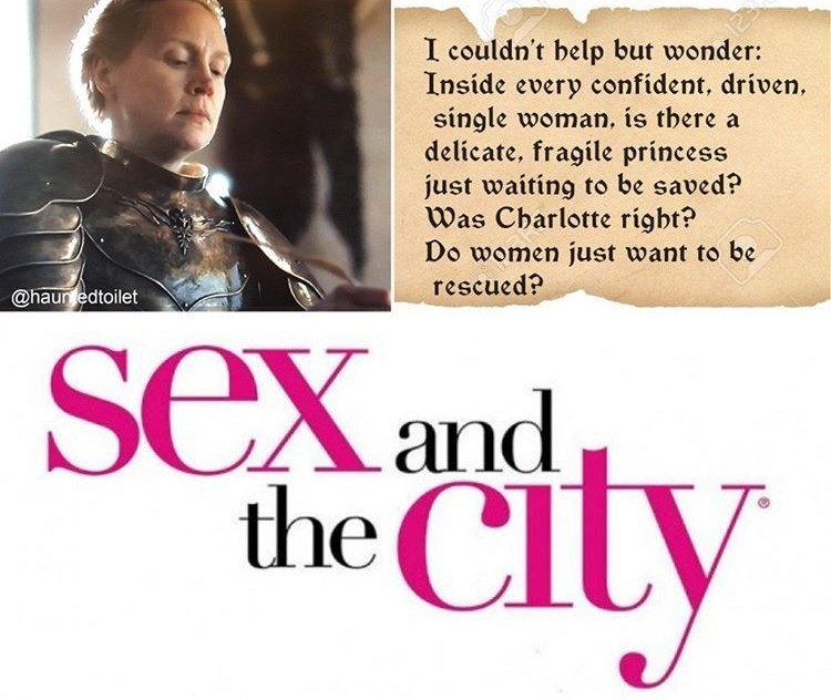 game of thrones reaction - Text - I couldn't belp but wonder: Inside every confident, driven single woman, is tbere a delicate, fragile princess just waiting to be saved? Was Cbarlotte rigbt? Do women just want to be rescued? @haur edtoilet seXand the CIU