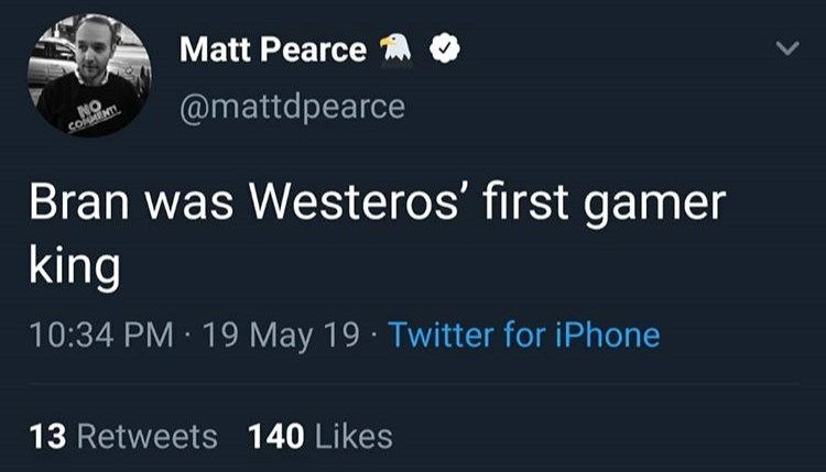 game of thrones reaction - Text - Matt Pearce @mattdpearce coMMENTI Bran was Westeros' first gamer king 10:34 PM 19 May 19 Twitter for iPhone 13 Retweets 140 Likes