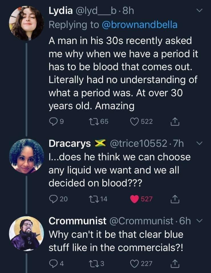 womens health - Text - Lydia @lyd_b 8h Replying to @brownandbella A man in his 30s recently asked me why when we have a period it has to be blood that comes out. Literally had no understanding of what a period was. At over 30 years old. Amazing 9 522 t165 Dracarys @trice10552 7h I...does he think we can choose any liquid we want and we all decided on blood??? 20 t14 527 Crommunist @Crommunist 6h Why can't it be that clear blue stuff like in the commercials?! 04 227 2.3