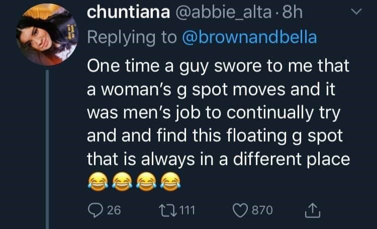 womens health - Text - chuntiana @abbie_alta 8h Replying to @brownandbella One time a guy swore to me that a woman's g spot moves and it was men's job to continually try and and find this floating g spot that is always in a different place 26 L111 870