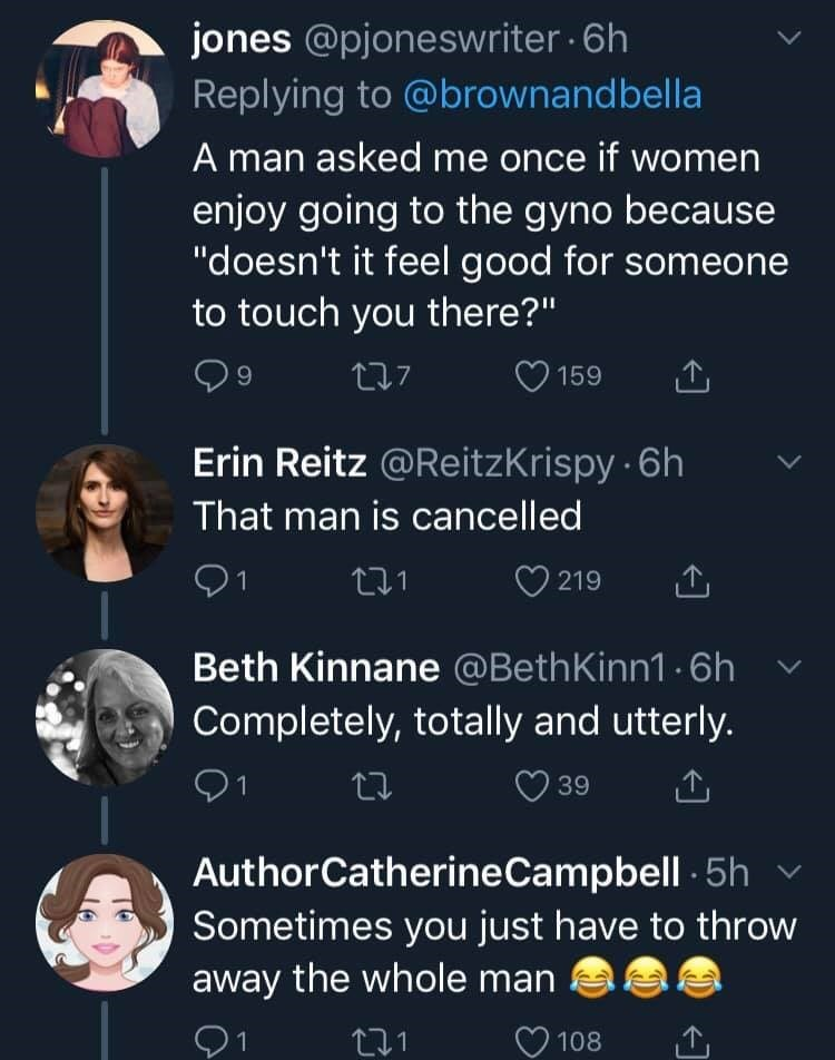 """womens health - Text - jones @pjoneswriter 6h Replying to @brownandbella A man asked me once if women enjoy going to the gyno because """"doesn't it feel good for someone to touch you there?"""" 9 t7 159 Erin Reitz @ReitzKrispy 6h That man is cancelled 91 219 t.1 Beth Kinnane @BethKinn1.6h Completely, totally and utterly. 1 39 AuthorCatherineCampbell5h Sometimes you just have to throw away the whole man 21 108"""
