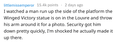 dumb tourist - Text - littlemissemperor 15.4k points 2 days ago I watched a man run up the side of the platform the Winged Victory statue is on in the Louvre and throw his arm around it for a photo. Security got him down pretty quickly, I'm shocked he actually made it up there.