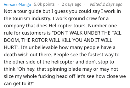 """dumb tourist - Text - VersaceMango 5.0k points 2 days ago edited 2 days ago Not a tour guide but I guess you could say I work in the tourism industry. I work ground crew for a company that does Helicopter tours. Number one rule for customers is """"DON'T WALK UNDER THE TAIL BOOM, THE ROTOR WILL KILL YOU AND IT WILL HURT"""". It's unbelievable how many people have a death wish out there. People see the fastest way to the other side of the helicopter and don't stop to think """"Oh hey, that spinning blade"""