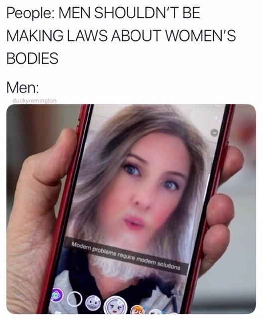 "ALabama abortion ban memes, Text reads: ""People: men shouldn't be making laws about women's bodies. Men: picture of a man using the snapchat filter to look like a woman 'modern problems require modern solutions."""