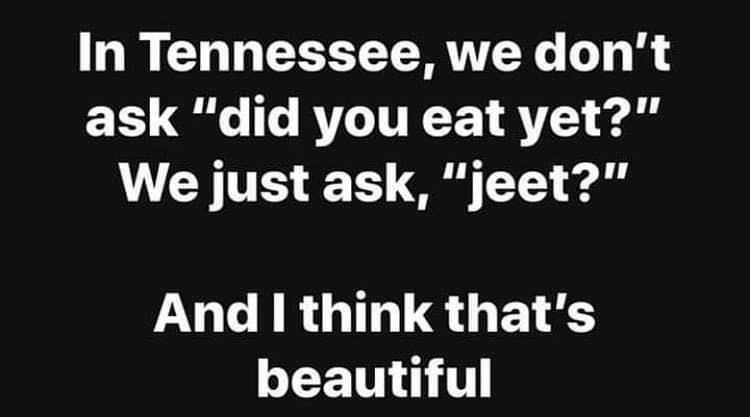 "Font - In Tennessee, we don't ask ""did you eat yet?"" We just ask, ""jeet?"" And I think that's beautiful"