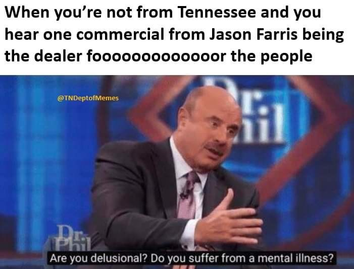 """Caption that reads, """"When you're not from Tennessee and you hear one commercial from Jason Farris being the dealer fooooooor the people"""" above a still of Dr. Phil saying, """"Are you delusional? Do you suffer from mental illness?"""""""