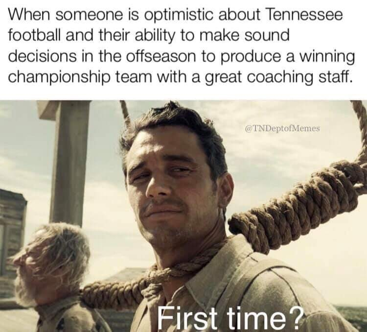 Movie - When someone is optimistic about Tennessee football and their ability to make sound decisions in the offseason to produce a winning championship team with a great coaching staff. @TNDeptofMemes First time?