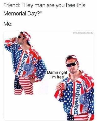 """Caption that reads, """"Friend: Hey man are you free this Memorial Day? Me: ..."""" above photos of a guy wearing an outfit of American flags drinking a beer saying, """"Damn right I'm free"""""""