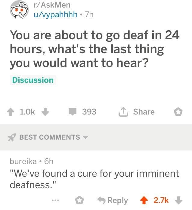"""reddit post You are about to go deaf in 24 hours, what's the last thing you would want to hear? Discussion Share 1.0k 393 BEST COMMENTS bureika 6h """"We've found a cure for your imminent deafness."""" Reply 2.7k"""