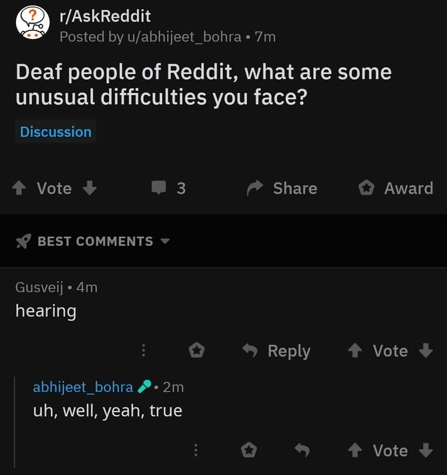 reddit post Deaf people of Reddit, what are some unusual difficulties you face? Discussion Share Vote 3 Award BEST COMMENTS Gusveij 4m hearing Reply Vote abhijeet_bohra 2m uh, well, yeah, true t Vote