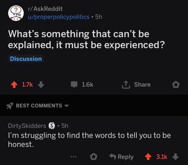reddit post What's something that can't be explained, it must be experienced? Discussion Share 1.7k 1.6k BEST COMMENTS DirtySkidders S5h I'm struggling to find the words to tell you to be honest. t3.1k Reply
