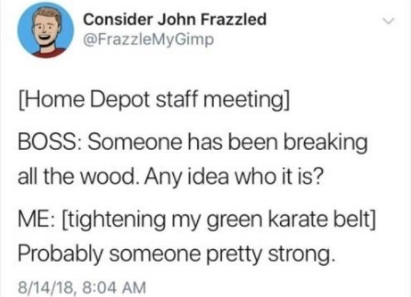 Text - Consider John Frazzled @FrazzleMyGimp [Home Depot staff meeting] BOSS: Someone has been breaking all the wood. Any idea who it is? ME: [tightening my green karate belt] Probably someone pretty strong. 8/14/18, 8:04 AM