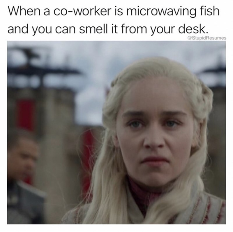 "random meme with a caption that reads, ""When a coworker is microwaving fish and you can smell it from your desk"" above a still of Daenerys from Game of Thrones looking displeased"